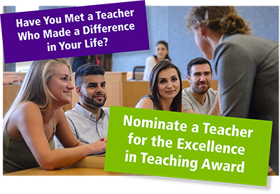 Have you met a teacher who made a difference in your life? Nominate a teacher for the Excellence in Teaching Award.